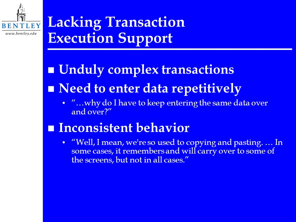 Lacking Transaction Execution Support n Unduly complex transactions n Need to enter data repetitively …why do I have to keep entering the same data ov