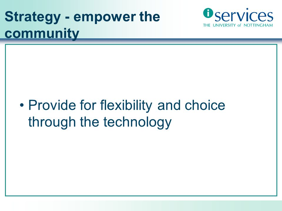 Strategy – empower the community Integration (people, technology, data/information, support) Personalised access to services and resources Recognise that staff and students are members of many communities and require to interact with them Sense of identity and shared goals