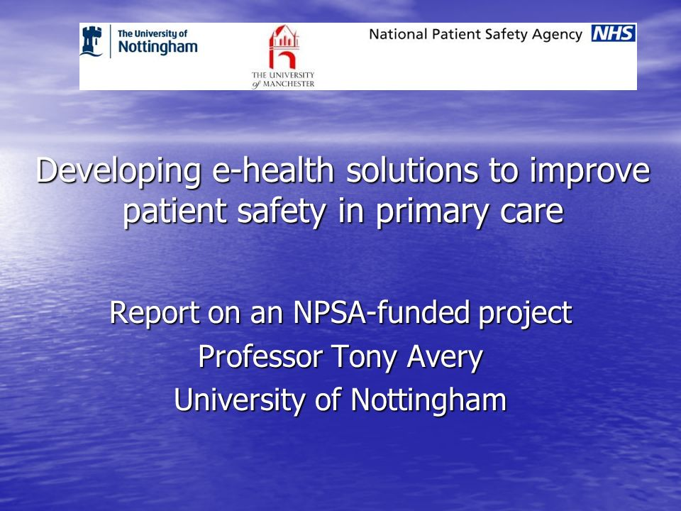 Developing e-health solutions to improve patient safety in primary care Report on an NPSA-funded project Professor Tony Avery University of Nottingham
