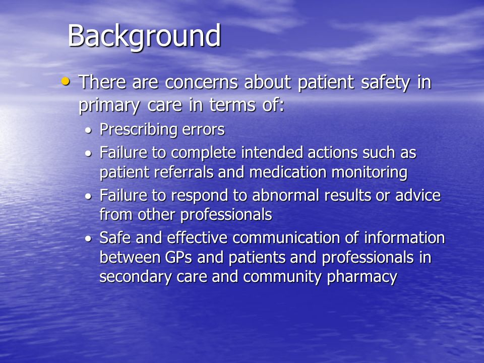 Background There are concerns about patient safety in primary care in terms of: There are concerns about patient safety in primary care in terms of: P