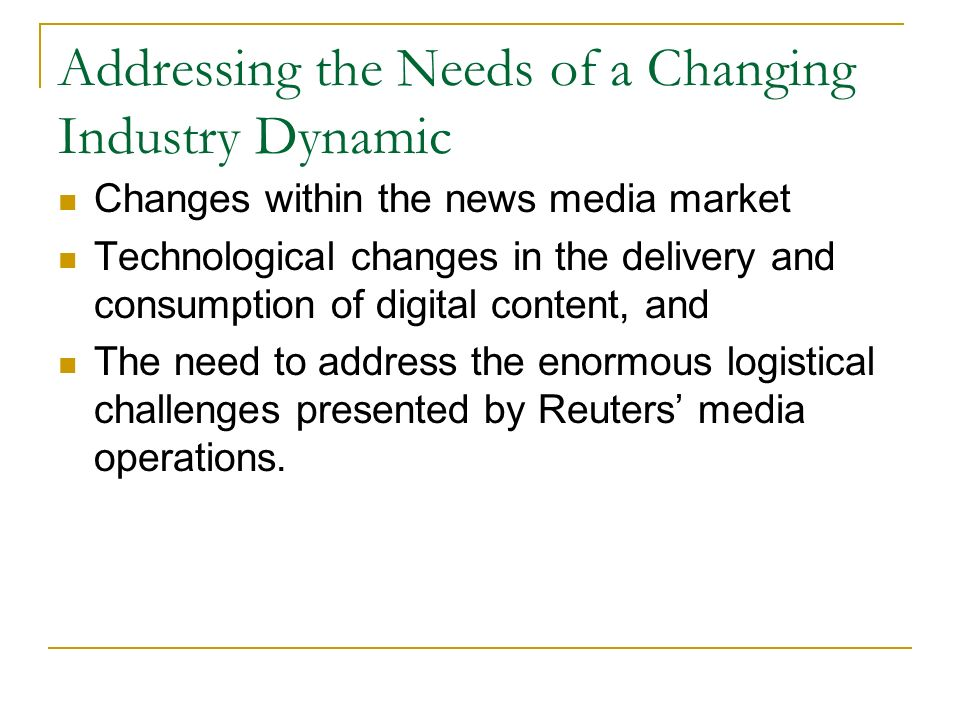 Addressing the Needs of a Changing Industry Dynamic Changes within the news media market Technological changes in the delivery and consumption of digital content, and The need to address the enormous logistical challenges presented by Reuters media operations.