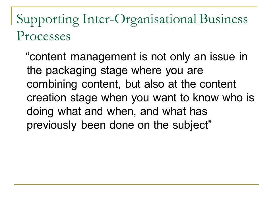 Supporting Inter-Organisational Business Processes content management is not only an issue in the packaging stage where you are combining content, but also at the content creation stage when you want to know who is doing what and when, and what has previously been done on the subject