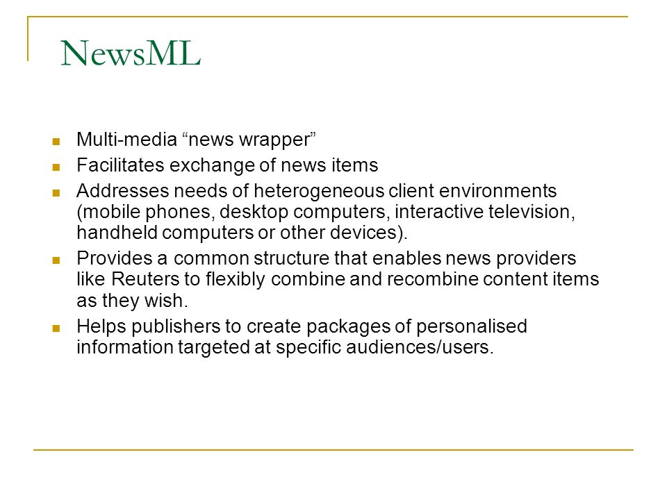 NewsML Multi-media news wrapper Facilitates exchange of news items Addresses needs of heterogeneous client environments (mobile phones, desktop computers, interactive television, handheld computers or other devices).