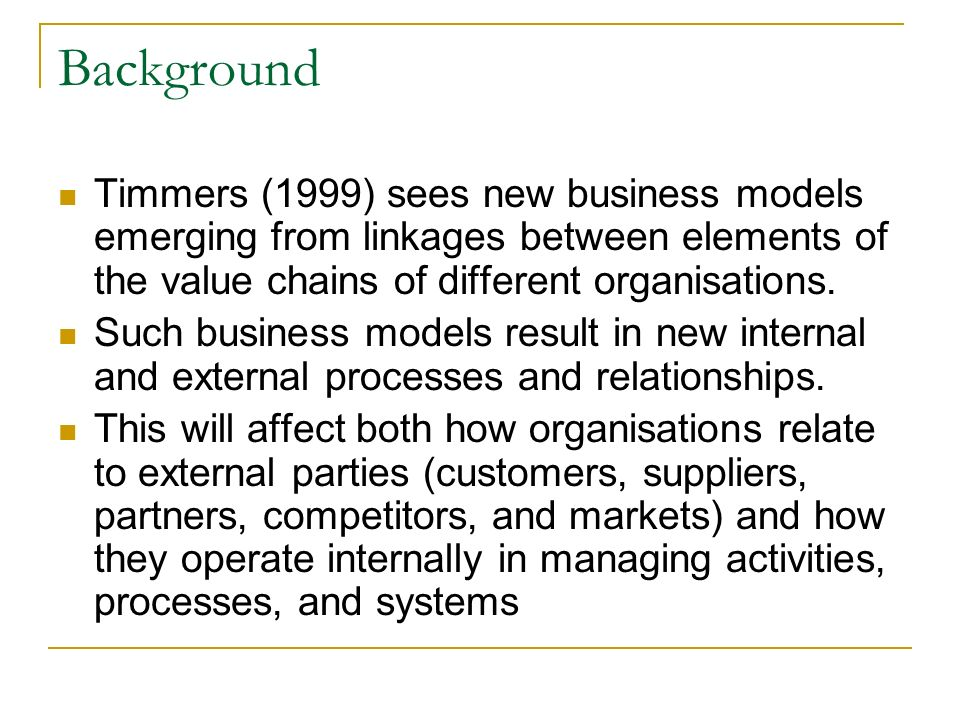 Background Timmers (1999) sees new business models emerging from linkages between elements of the value chains of different organisations.