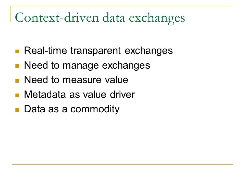 Context-driven data exchanges Real-time transparent exchanges Need to manage exchanges Need to measure value Metadata as value driver Data as a commodity
