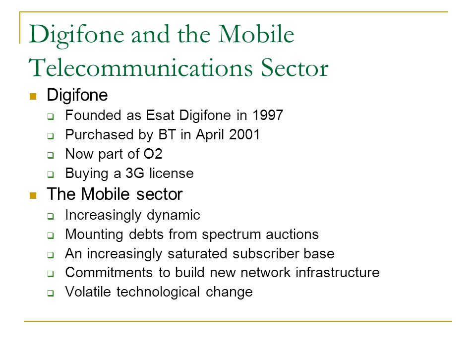 Digifone and the Mobile Telecommunications Sector Digifone Founded as Esat Digifone in 1997 Purchased by BT in April 2001 Now part of O2 Buying a 3G license The Mobile sector Increasingly dynamic Mounting debts from spectrum auctions An increasingly saturated subscriber base Commitments to build new network infrastructure Volatile technological change