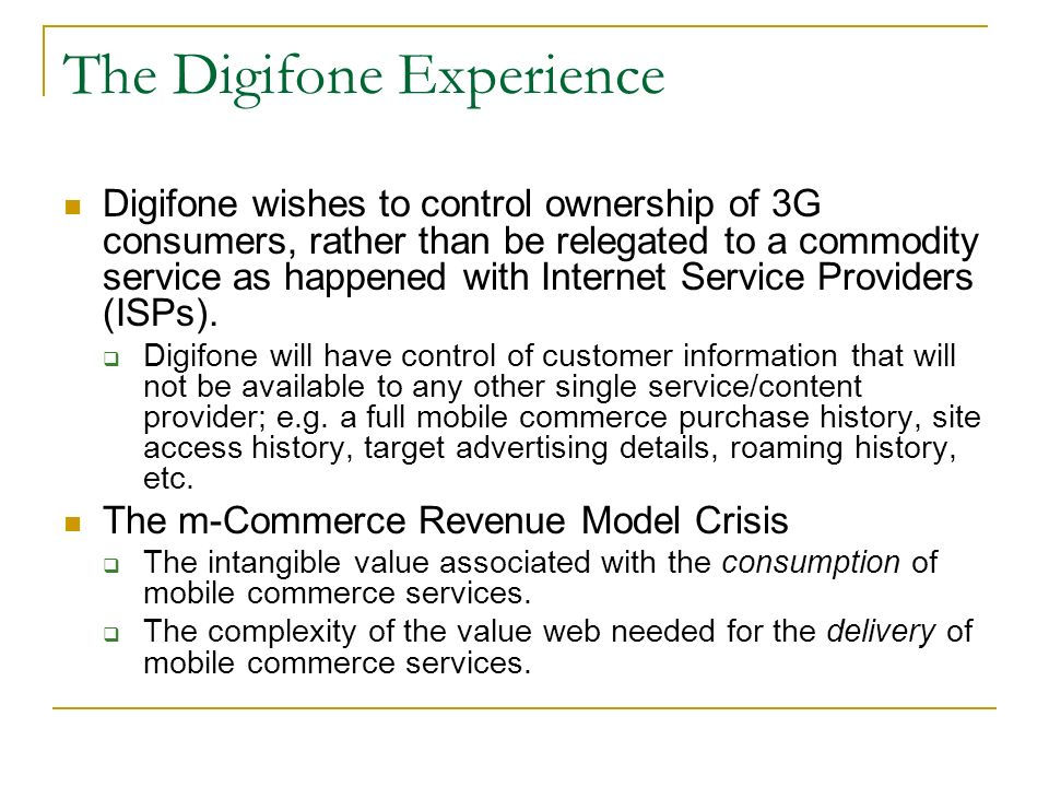 The Digifone Experience Digifone wishes to control ownership of 3G consumers, rather than be relegated to a commodity service as happened with Internet Service Providers (ISPs).