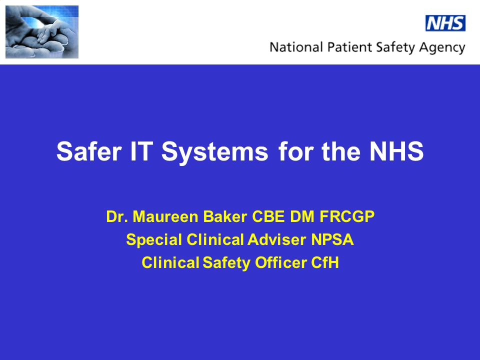 Safer IT Systems for the NHS Dr. Maureen Baker CBE DM FRCGP Special Clinical Adviser NPSA Clinical Safety Officer CfH