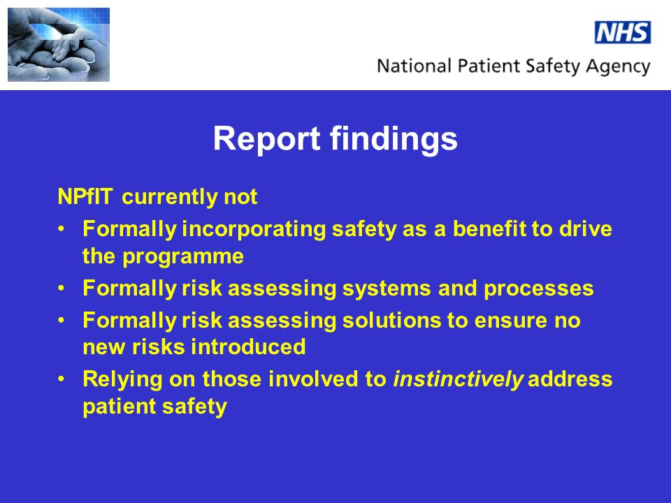 Report findings NPfIT currently not Formally incorporating safety as a benefit to drive the programme Formally risk assessing systems and processes Formally risk assessing solutions to ensure no new risks introduced Relying on those involved to instinctively address patient safety