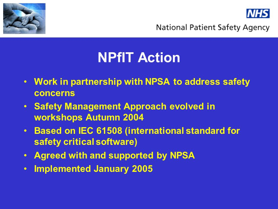 NPfIT Action Work in partnership with NPSA to address safety concerns Safety Management Approach evolved in workshops Autumn 2004 Based on IEC 61508 (international standard for safety critical software) Agreed with and supported by NPSA Implemented January 2005