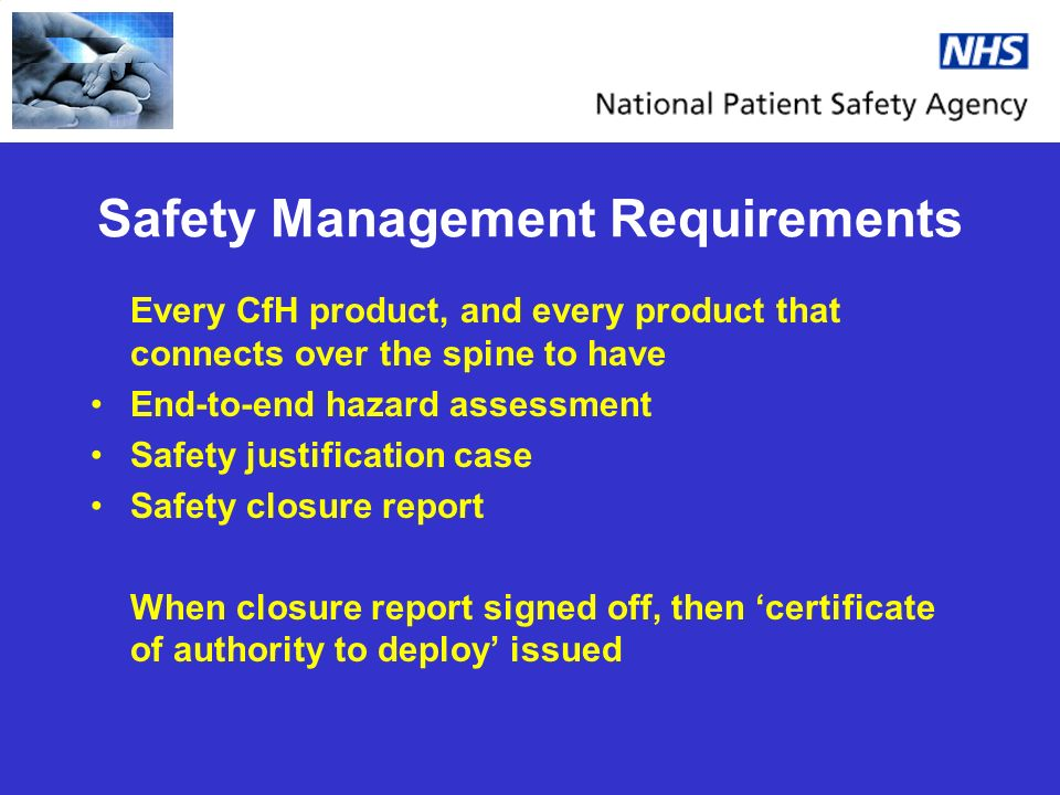 Safety Management Requirements Every CfH product, and every product that connects over the spine to have End-to-end hazard assessment Safety justification case Safety closure report When closure report signed off, then certificate of authority to deploy issued