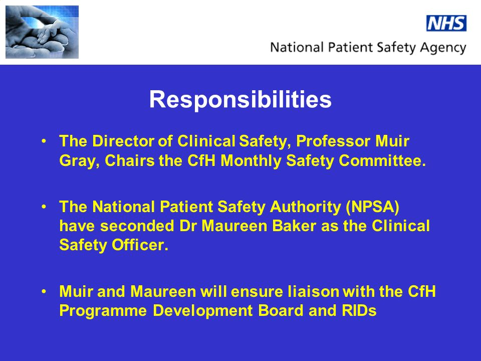Responsibilities The Director of Clinical Safety, Professor Muir Gray, Chairs the CfH Monthly Safety Committee.