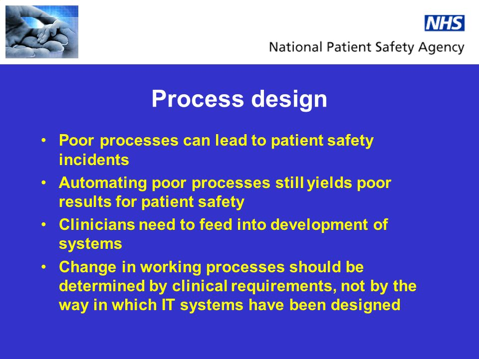 Process design Poor processes can lead to patient safety incidents Automating poor processes still yields poor results for patient safety Clinicians need to feed into development of systems Change in working processes should be determined by clinical requirements, not by the way in which IT systems have been designed