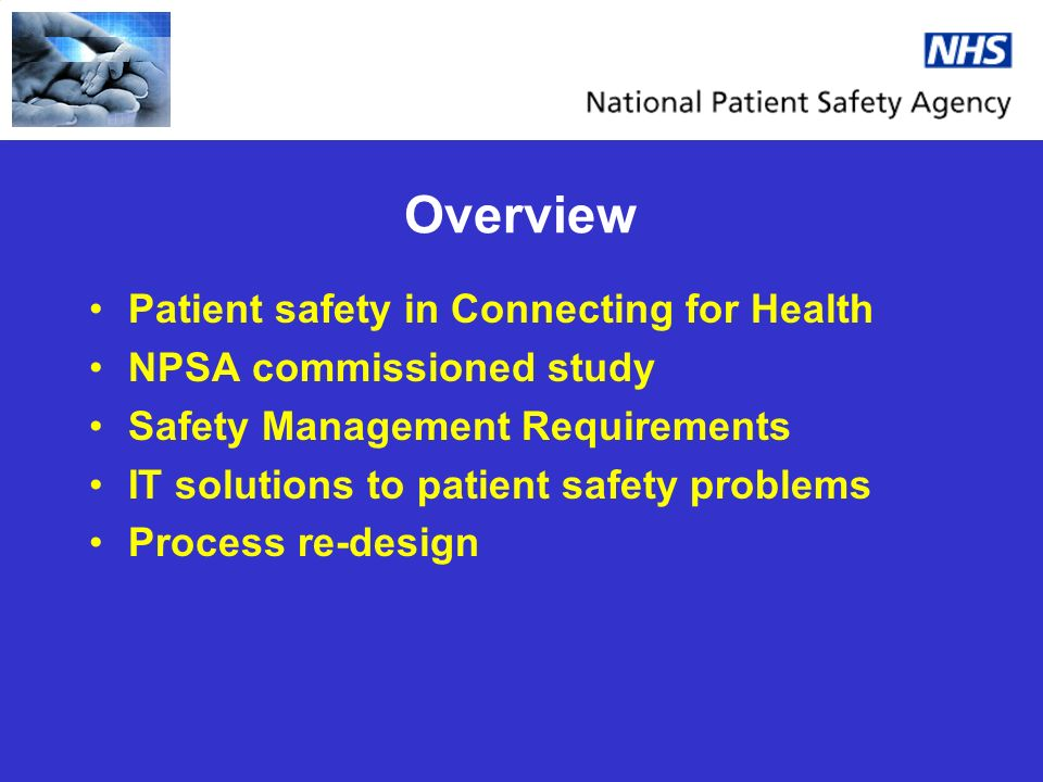 Overview Patient safety in Connecting for Health NPSA commissioned study Safety Management Requirements IT solutions to patient safety problems Proces