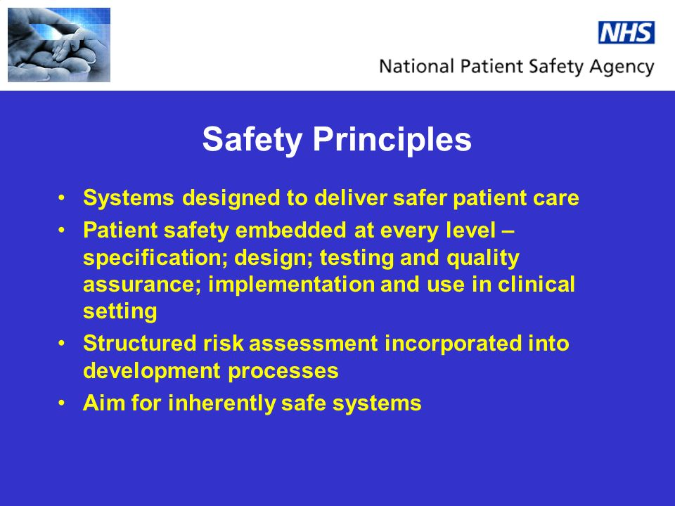Safety Principles Systems designed to deliver safer patient care Patient safety embedded at every level – specification; design; testing and quality a