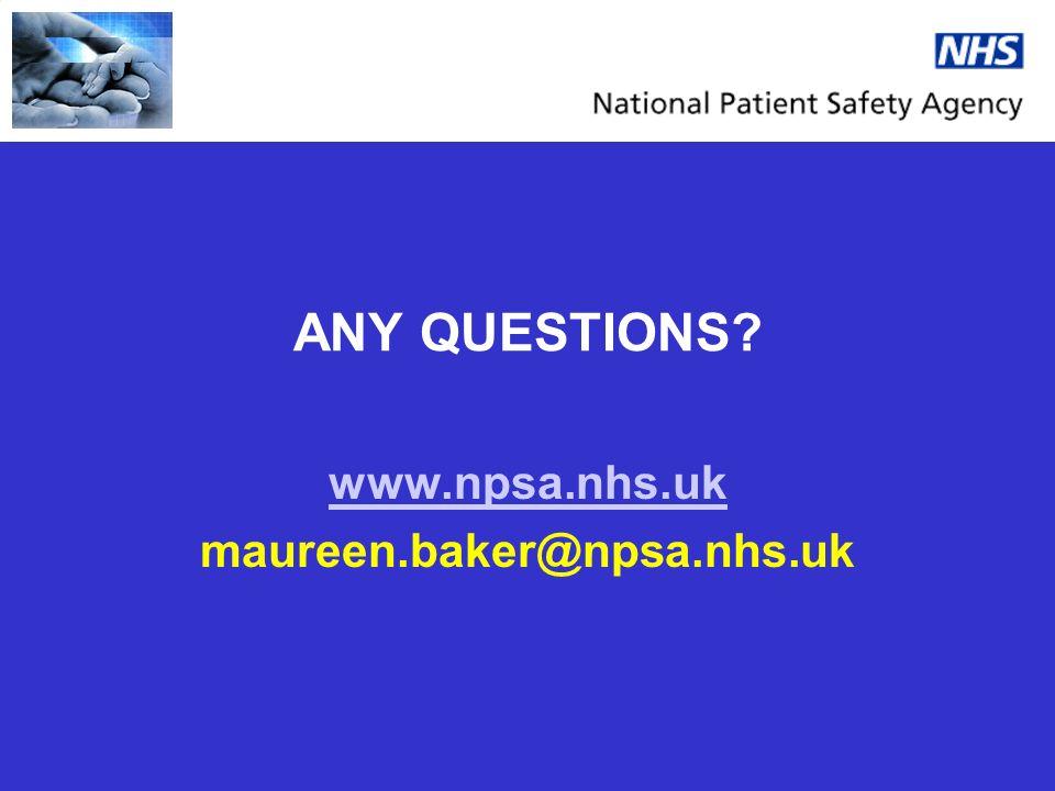 ANY QUESTIONS? www.npsa.nhs.uk maureen.baker@npsa.nhs.uk