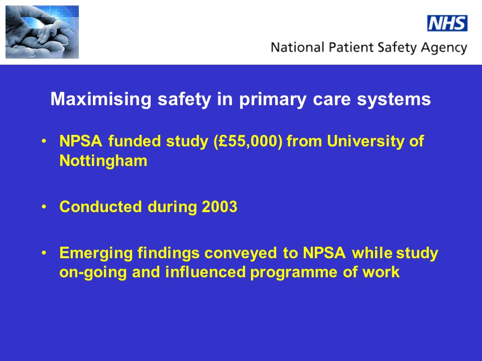 Maximising safety in primary care systems NPSA funded study (£55,000) from University of Nottingham Conducted during 2003 Emerging findings conveyed to NPSA while study on-going and influenced programme of work