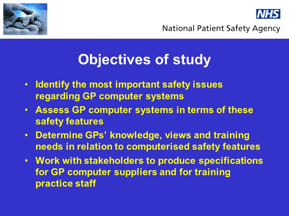 Objectives of study Identify the most important safety issues regarding GP computer systems Assess GP computer systems in terms of these safety featur