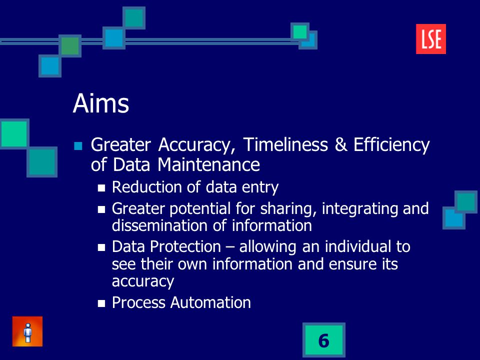 6 Aims Greater Accuracy, Timeliness & Efficiency of Data Maintenance Reduction of data entry Greater potential for sharing, integrating and dissemination of information Data Protection – allowing an individual to see their own information and ensure its accuracy Process Automation