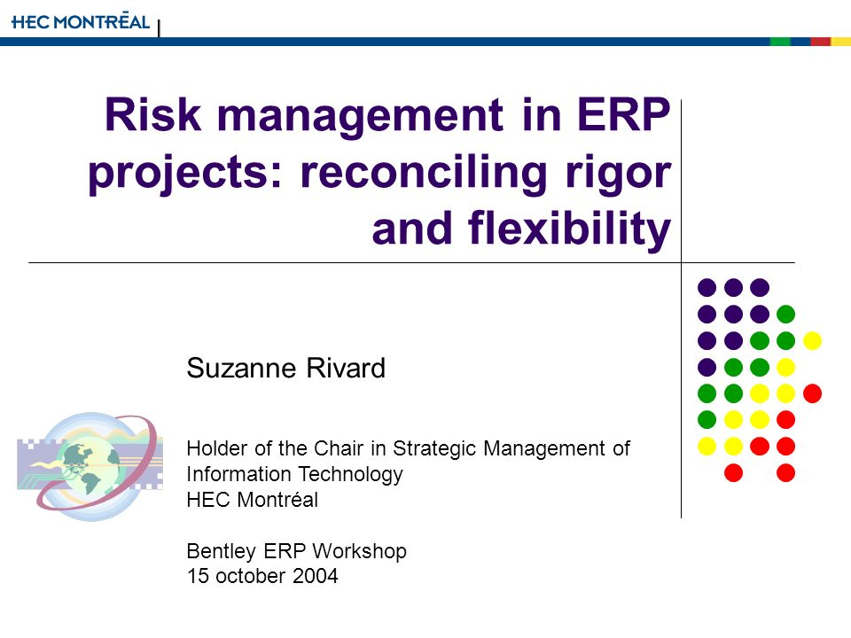 Risk management in ERP projects: reconciling rigor and flexibility Suzanne Rivard Holder of the Chair in Strategic Management of Information Technology HEC Montréal Bentley ERP Workshop 15 october 2004