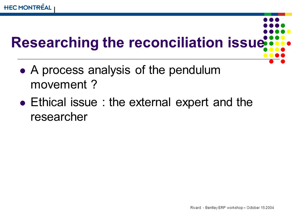 Rivard - Bentley ERP workshop – October Researching the reconciliation issue A process analysis of the pendulum movement .