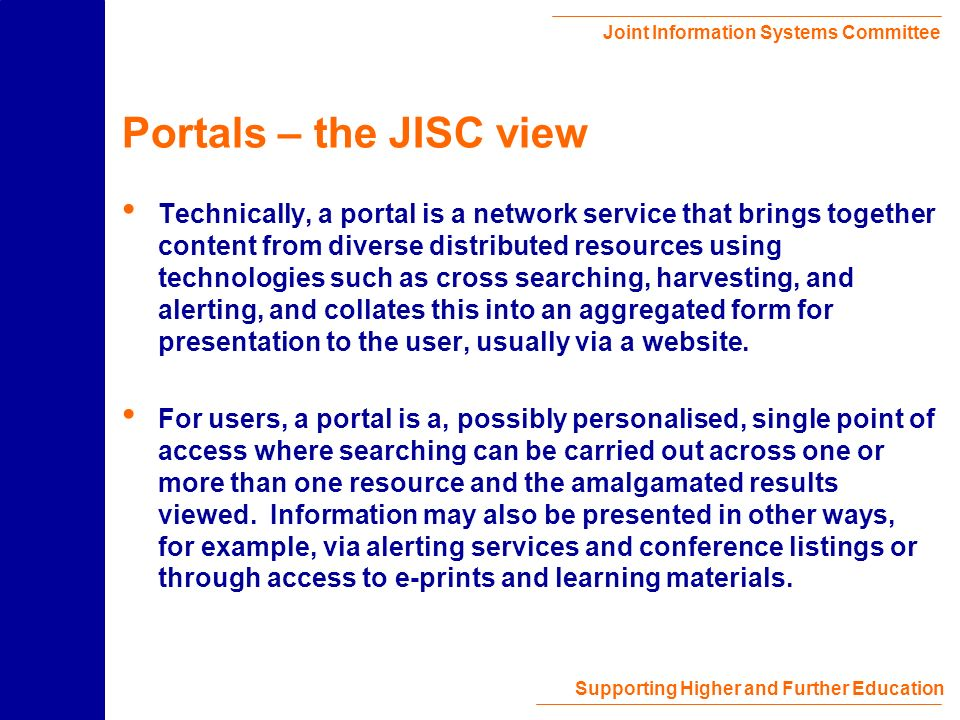 Joint Information Systems Committee Supporting Higher and Further Education The Future Web Content End-user Portal Broker or Aggregator Authentication Authorisation Collection Desc Institutional Profiles Many different services, BUT Few or just one in interface Increased ease of use Resolver Service Desc.