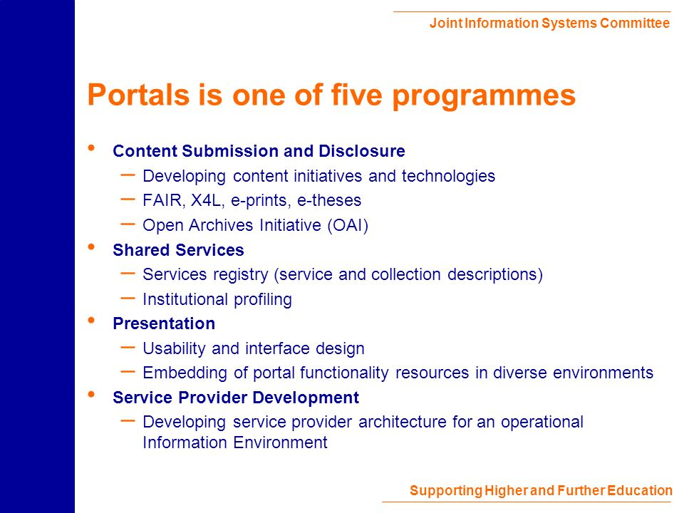 Joint Information Systems Committee Supporting Higher and Further Education JISC Portals Subject-based – Subject Portals Project (http://www.portal.ac.uk/spp/) – Building on existing Resource Discovery Network (RDN) Hubs Format-based – Geodata portal demonstrator (http://edina.ac.uk/projects/geobrowser.html) – Image and time-based media portal demonstrators planned Audience-based – Learning & Teaching portal being scoped in conjunction with the Learning and Teaching Support Network (LTSN) – Strong emphasis on embedding of portal functionality Further suggestions welcome…