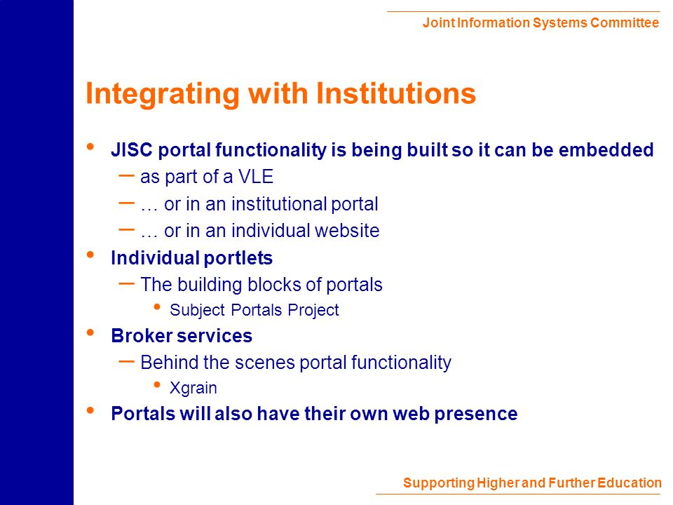 Joint Information Systems Committee Supporting Higher and Further Education JISC and Institutional Portals JISC is not developing institutional portals directly JISC is funding work that will support their development by institutions – MLE and VLE work http://www.jisc.ac.uk/mle/ – FAIR projects examining the integration of JISC services in institutional portals http://www.jisc.ac.uk/dner/development/programmes/fair.html – Presentation programme will study usability and interface design http://www.jisc.ac.uk/dner/development/programmes/present.html – Authentication http://www.jisc.ac.uk/pub02/c06_02.html