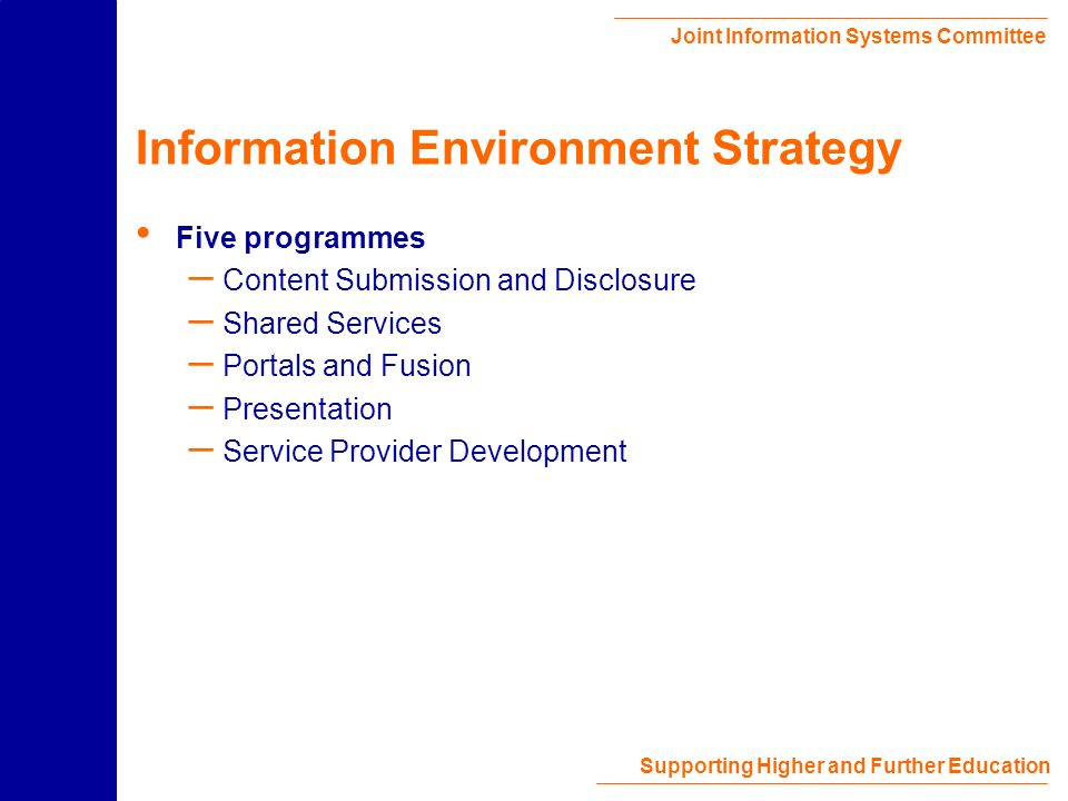 Joint Information Systems Committee Supporting Higher and Further Education Information Environment Information Environment Strategy http://www.jisc.ac.uk/dner/development/IEstrategy.html – Implementing and enhancing the original DNER vision – Connecting with wider development activities Building on the Information Environment Technical Architecture http://www.ukoln.ac.uk/distributed-systems/dner/arch/ – Underpins the implementation of the Information Environment Strategy – Basis for coherent and interoperable interaction with JISC collections