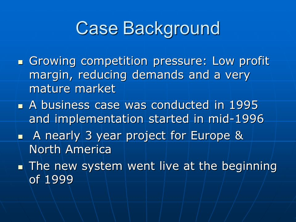 Case Background Growing competition pressure: Low profit margin, reducing demands and a very mature market Growing competition pressure: Low profit margin, reducing demands and a very mature market A business case was conducted in 1995 and implementation started in mid-1996 A business case was conducted in 1995 and implementation started in mid-1996 A nearly 3 year project for Europe & North America A nearly 3 year project for Europe & North America The new system went live at the beginning of 1999 The new system went live at the beginning of 1999