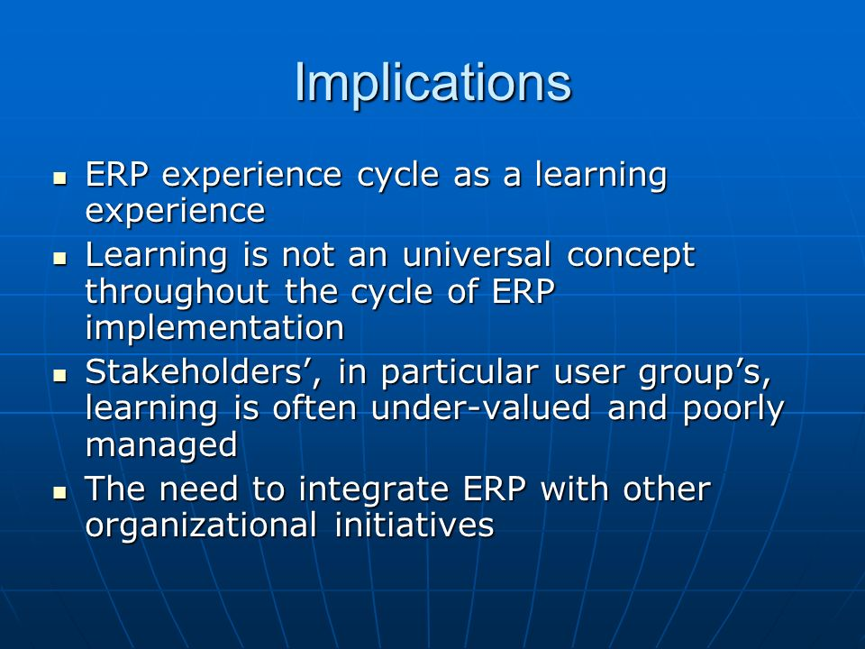 Implications ERP experience cycle as a learning experience ERP experience cycle as a learning experience Learning is not an universal concept throughout the cycle of ERP implementation Learning is not an universal concept throughout the cycle of ERP implementation Stakeholders, in particular user groups, learning is often under-valued and poorly managed Stakeholders, in particular user groups, learning is often under-valued and poorly managed The need to integrate ERP with other organizational initiatives The need to integrate ERP with other organizational initiatives