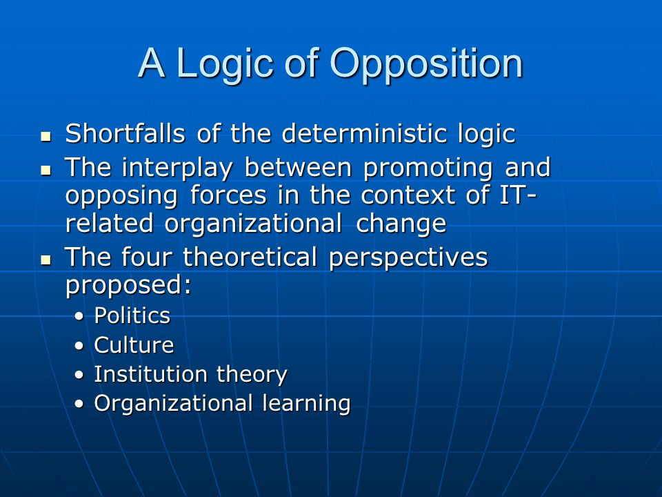 A Logic of Opposition Shortfalls of the deterministic logic Shortfalls of the deterministic logic The interplay between promoting and opposing forces in the context of IT- related organizational change The interplay between promoting and opposing forces in the context of IT- related organizational change The four theoretical perspectives proposed: The four theoretical perspectives proposed: PoliticsPolitics CultureCulture Institution theoryInstitution theory Organizational learningOrganizational learning