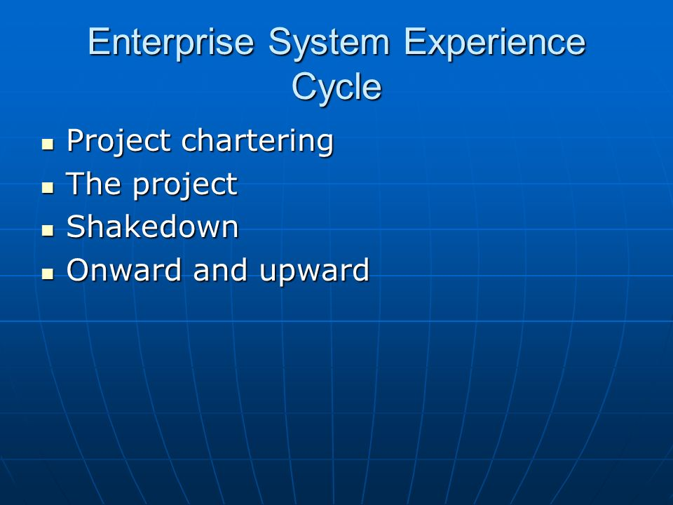 Enterprise System Experience Cycle Project chartering Project chartering The project The project Shakedown Shakedown Onward and upward Onward and upward