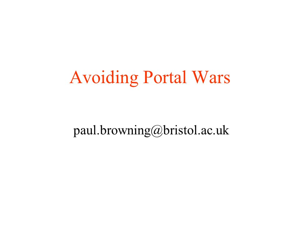 Avoiding Portal Wars paul.browning@bristol.ac.uk