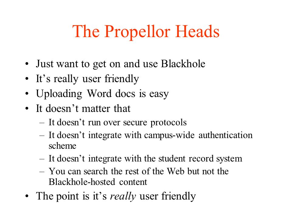 The Propellor Heads Just want to get on and use Blackhole Its really user friendly Uploading Word docs is easy It doesnt matter that –It doesnt run over secure protocols –It doesnt integrate with campus-wide authentication scheme –It doesnt integrate with the student record system –You can search the rest of the Web but not the Blackhole-hosted content The point is its really user friendly