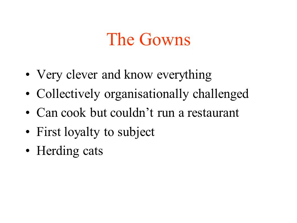 The Gowns Very clever and know everything Collectively organisationally challenged Can cook but couldnt run a restaurant First loyalty to subject Herding cats