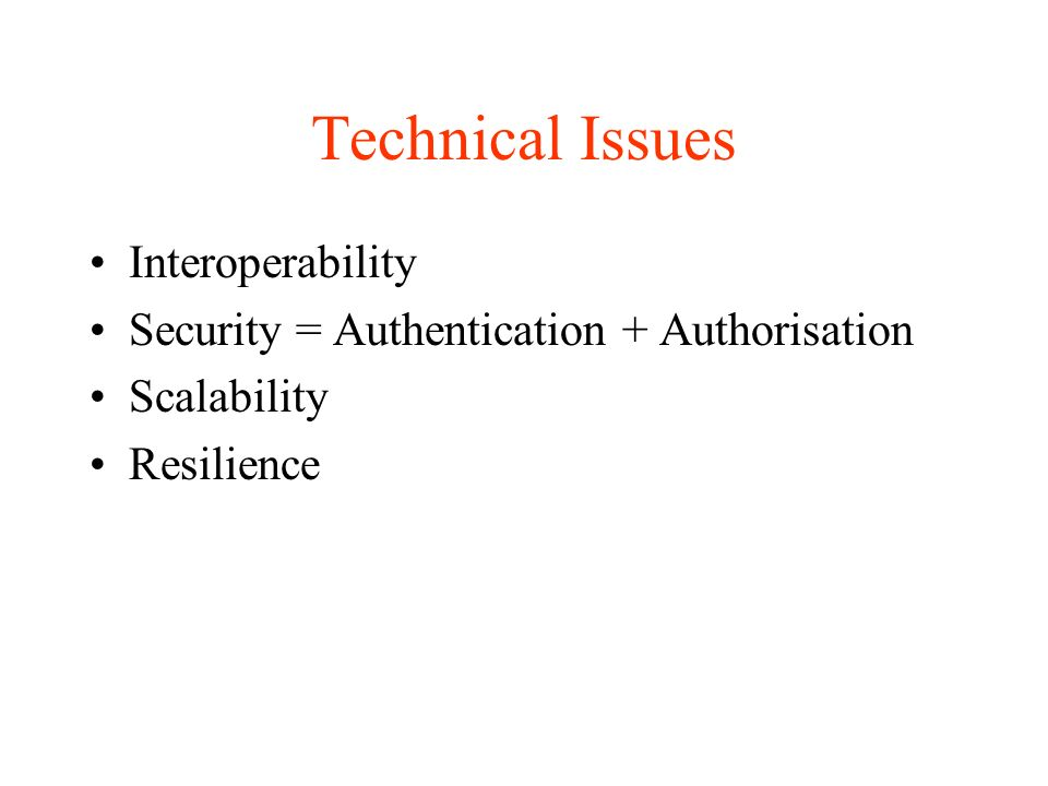 Technical Issues Interoperability Security = Authentication + Authorisation Scalability Resilience