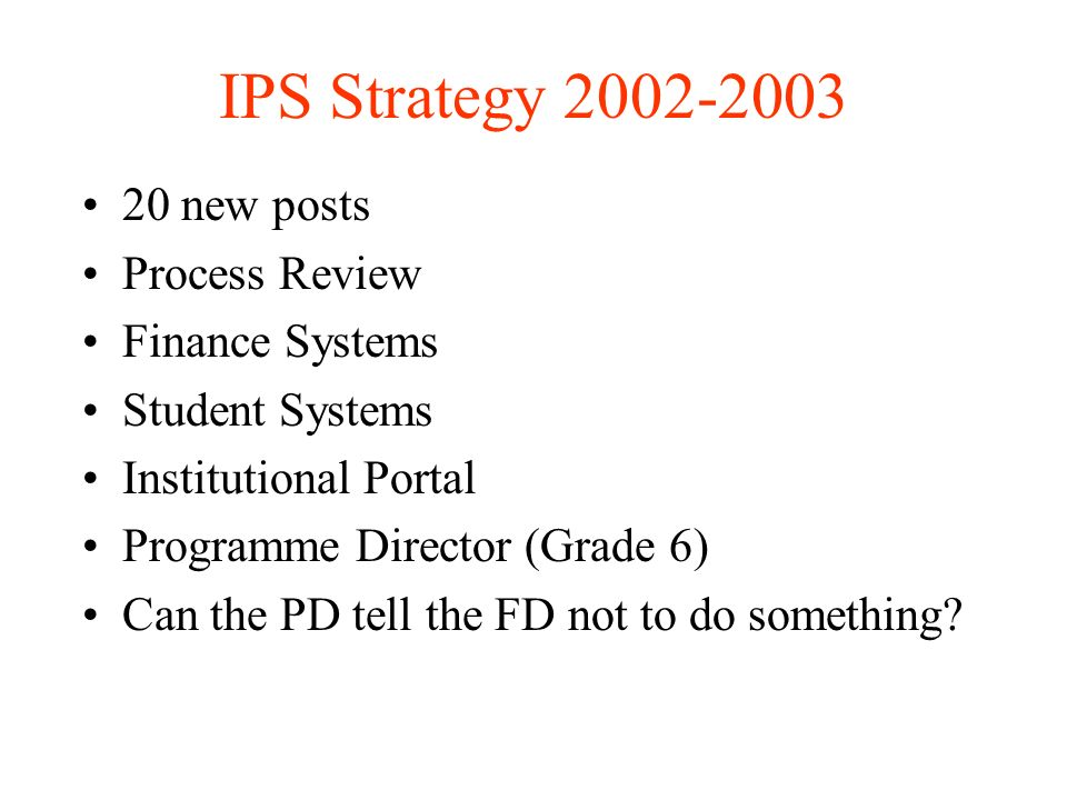 IPS Strategy new posts Process Review Finance Systems Student Systems Institutional Portal Programme Director (Grade 6) Can the PD tell the FD not to do something