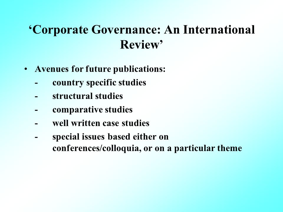 Corporate Governance: An International Review Avenues for future publications: -country specific studies -structural studies -comparative studies -well written case studies -special issues based either on conferences/colloquia, or on a particular theme