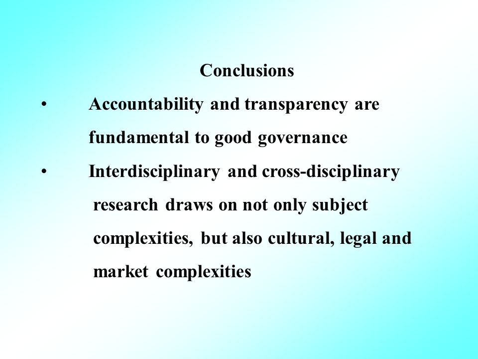 Conclusions Accountability and transparency are fundamental to good governance Interdisciplinary and cross-disciplinary research draws on not only subject complexities, but also cultural, legal and market complexities