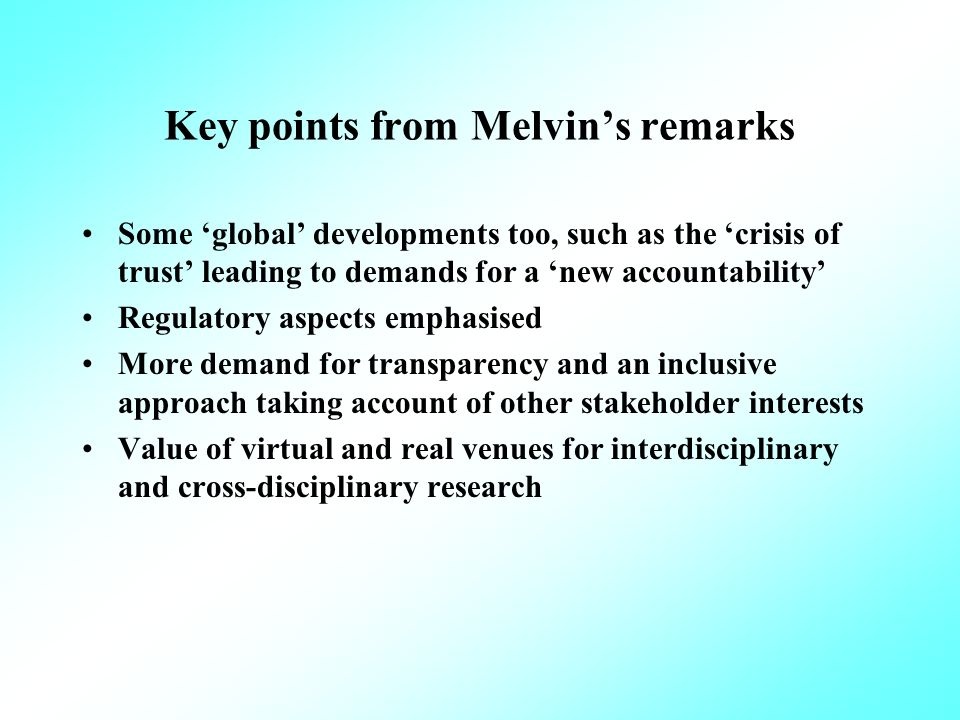 Key points from Melvins remarks Some global developments too, such as the crisis of trust leading to demands for a new accountability Regulatory aspects emphasised More demand for transparency and an inclusive approach taking account of other stakeholder interests Value of virtual and real venues for interdisciplinary and cross-disciplinary research