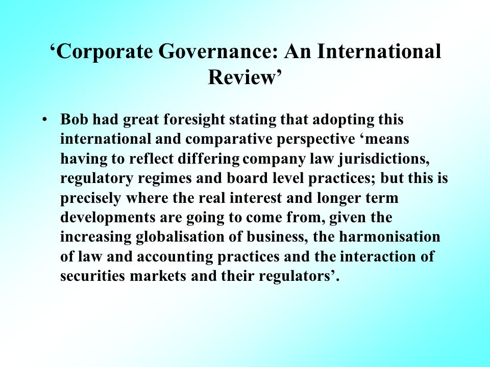 Corporate Governance: An International Review Bob had great foresight stating that adopting this international and comparative perspective means having to reflect differing company law jurisdictions, regulatory regimes and board level practices; but this is precisely where the real interest and longer term developments are going to come from, given the increasing globalisation of business, the harmonisation of law and accounting practices and the interaction of securities markets and their regulators.