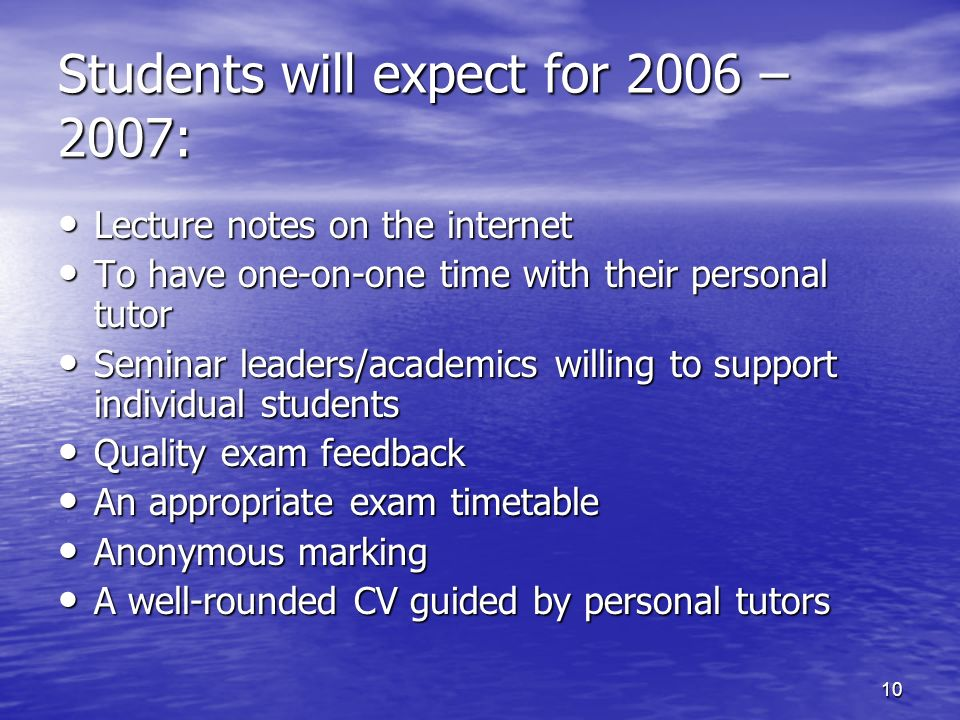 10 Lecture notes on the internet Lecture notes on the internet To have one-on-one time with their personal tutor To have one-on-one time with their personal tutor Seminar leaders/academics willing to support individual students Seminar leaders/academics willing to support individual students Quality exam feedback Quality exam feedback An appropriate exam timetable An appropriate exam timetable Anonymous marking Anonymous marking A well-rounded CV guided by personal tutors A well-rounded CV guided by personal tutors Students will expect for 2006 – 2007: