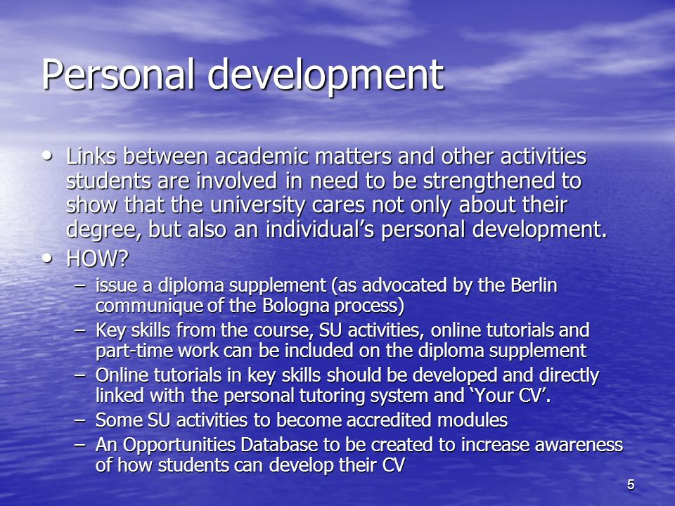 5 Personal development Links between academic matters and other activities students are involved in need to be strengthened to show that the university cares not only about their degree, but also an individuals personal development.