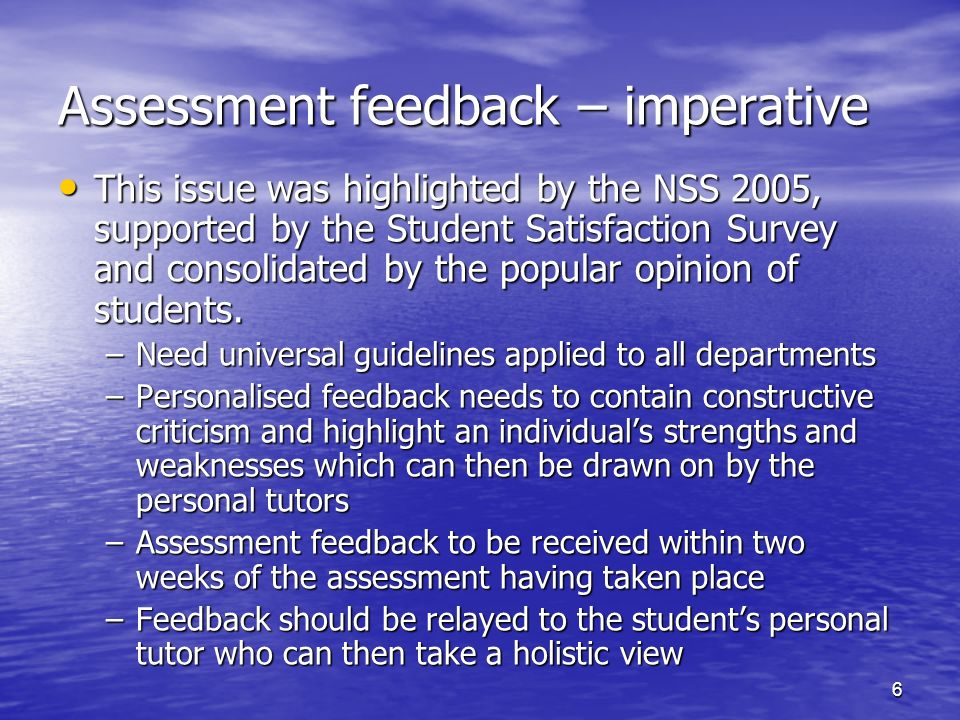 6 Assessment feedback – imperative This issue was highlighted by the NSS 2005, supported by the Student Satisfaction Survey and consolidated by the po