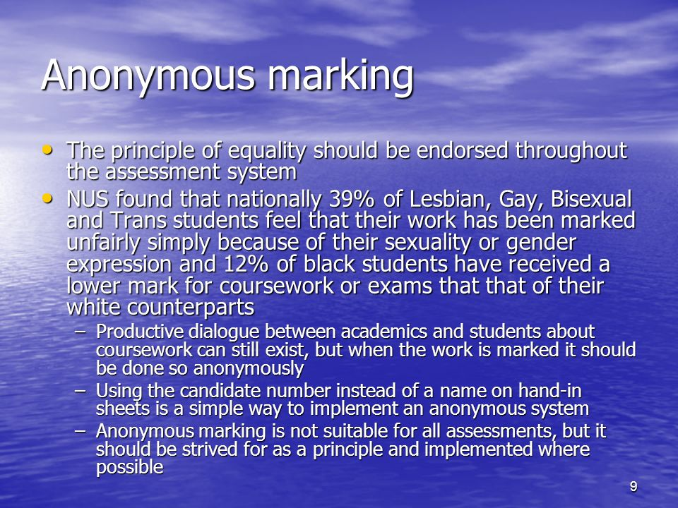 9 Anonymous marking The principle of equality should be endorsed throughout the assessment system The principle of equality should be endorsed throughout the assessment system NUS found that nationally 39% of Lesbian, Gay, Bisexual and Trans students feel that their work has been marked unfairly simply because of their sexuality or gender expression and 12% of black students have received a lower mark for coursework or exams that that of their white counterparts NUS found that nationally 39% of Lesbian, Gay, Bisexual and Trans students feel that their work has been marked unfairly simply because of their sexuality or gender expression and 12% of black students have received a lower mark for coursework or exams that that of their white counterparts –Productive dialogue between academics and students about coursework can still exist, but when the work is marked it should be done so anonymously –Using the candidate number instead of a name on hand-in sheets is a simple way to implement an anonymous system –Anonymous marking is not suitable for all assessments, but it should be strived for as a principle and implemented where possible