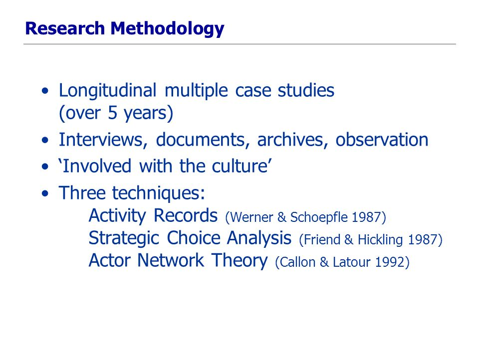 Research Methodology Longitudinal multiple case studies (over 5 years) Interviews, documents, archives, observation Involved with the culture Three techniques: Activity Records (Werner & Schoepfle 1987) Strategic Choice Analysis (Friend & Hickling 1987) Actor Network Theory (Callon & Latour 1992)