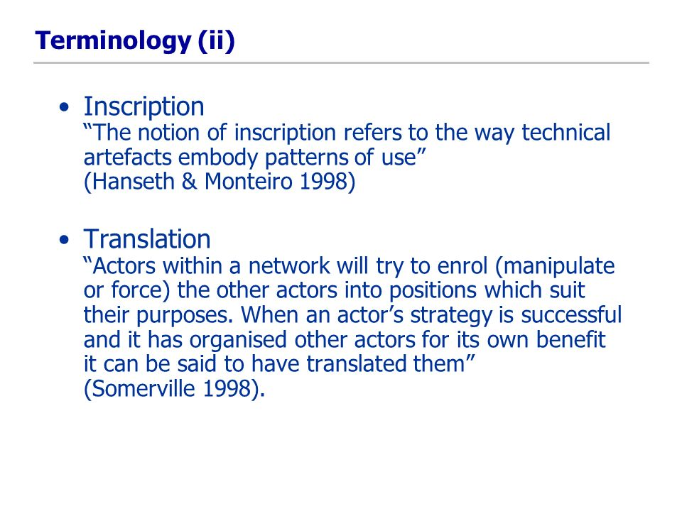 Terminology (ii) Inscription The notion of inscription refers to the way technical artefacts embody patterns of use (Hanseth & Monteiro 1998) Translation Actors within a network will try to enrol (manipulate or force) the other actors into positions which suit their purposes.