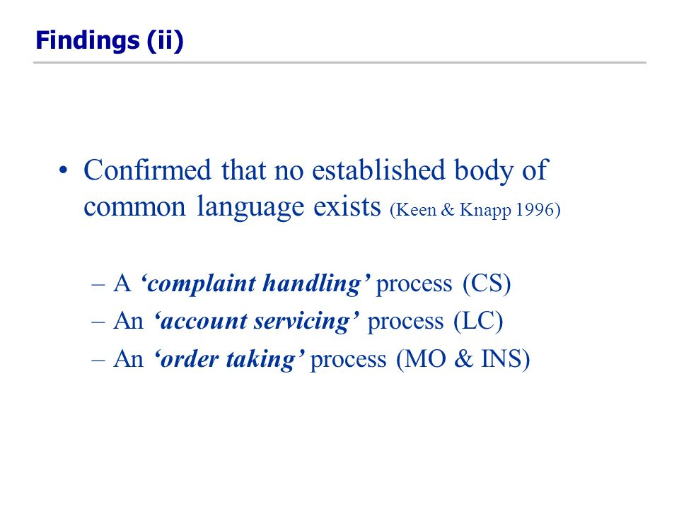Findings (ii) Confirmed that no established body of common language exists (Keen & Knapp 1996) –A complaint handling process (CS) –An account servicing process (LC) –An order taking process (MO & INS)