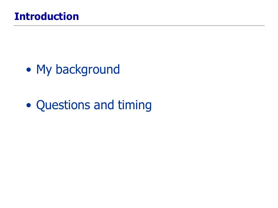 Introduction My background Questions and timing